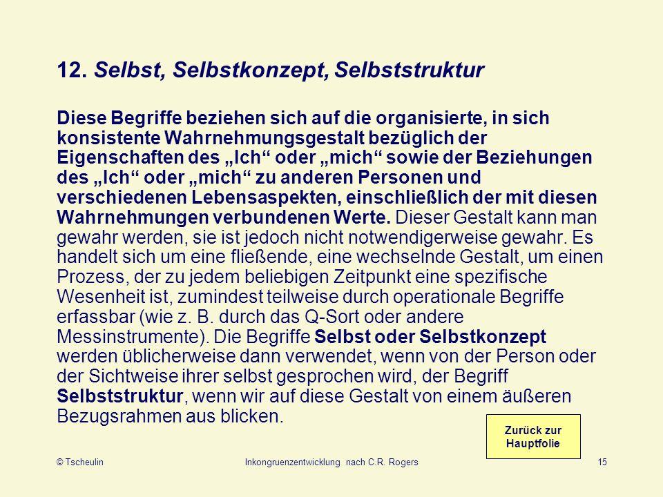 © TscheulinInkongruenzentwicklung nach C.R. Rogers15 12. Selbst, Selbstkonzept, Selbststruktur Diese Begriffe beziehen sich auf die organisierte, in s