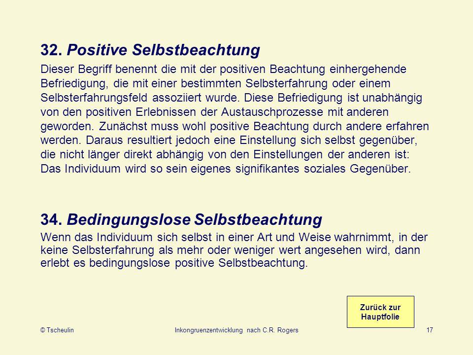 © TscheulinInkongruenzentwicklung nach C.R. Rogers17 32. Positive Selbstbeachtung Dieser Begriff benennt die mit der positiven Beachtung einhergehende