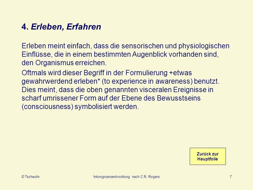© TscheulinInkongruenzentwicklung nach C.R. Rogers7 4. Erleben, Erfahren Erleben meint einfach, dass die sensorischen und physiologischen Einflüsse, d