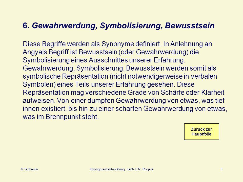 © TscheulinInkongruenzentwicklung nach C.R. Rogers9 6. Gewahrwerdung, Symbolisierung, Bewusstsein Diese Begriffe werden als Synonyme definiert. In Anl