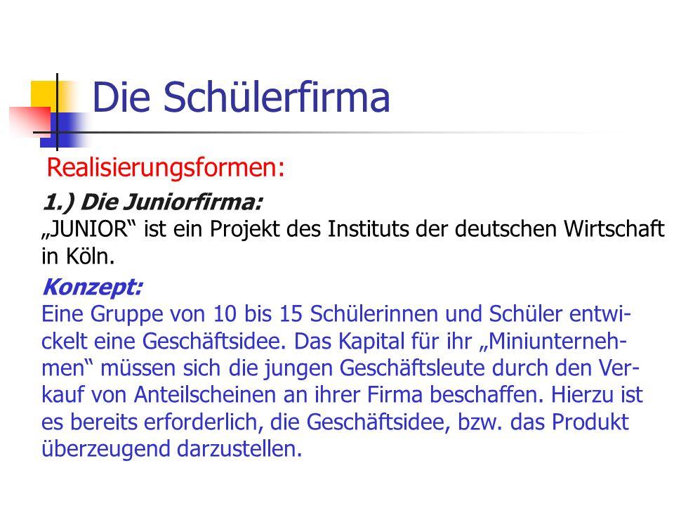 Die Schülerfirma Realisierungsformen: 1.) Die Juniorfirma: JUNIOR ist ein Projekt des Instituts der deutschen Wirtschaft in Köln. Konzept: Eine Gruppe