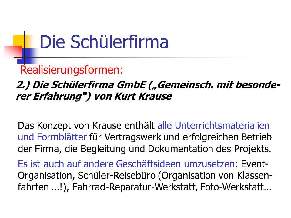 Die Schülerfirma Realisierungsformen: 2.) Die Schülerfirma GmbE (Gemeinsch. mit besonde- rer Erfahrung) von Kurt Krause Das Konzept von Krause enthält