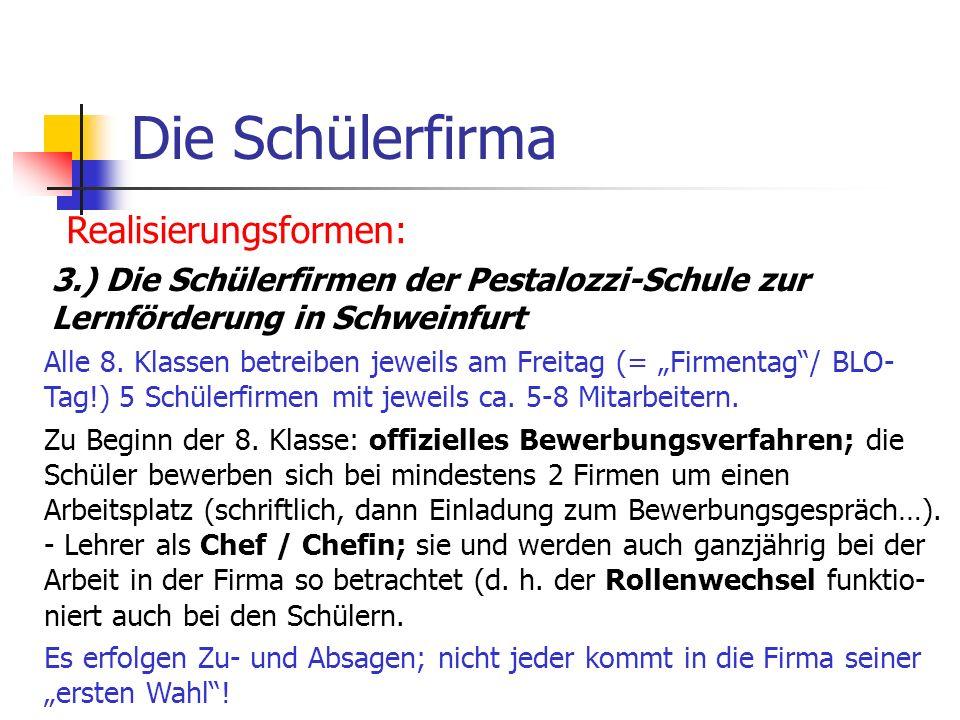 Die Schülerfirma Realisierungsformen: 3.) Die Schülerfirmen der Pestalozzi-Schule zur Lernförderung in Schweinfurt Alle 8. Klassen betreiben jeweils a