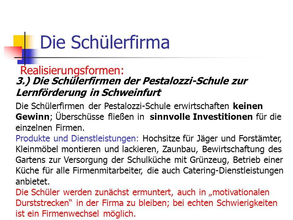 Die Schülerfirma Realisierungsformen: 3.) Die Schülerfirmen der Pestalozzi-Schule zur Lernförderung in Schweinfurt Die Schülerfirmen der Pestalozzi-Sc