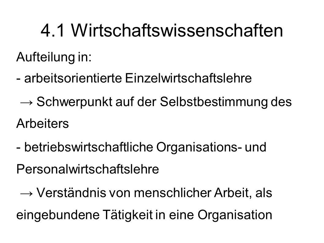 4.1 Wirtschaftswissenschaften Aufteilung in: - arbeitsorientierte Einzelwirtschaftslehre Schwerpunkt auf der Selbstbestimmung des Arbeiters - betriebs