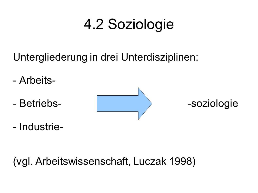 4.2 Soziologie Untergliederung in drei Unterdisziplinen: - Arbeits- - Betriebs- -soziologie - Industrie- (vgl. Arbeitswissenschaft, Luczak 1998)