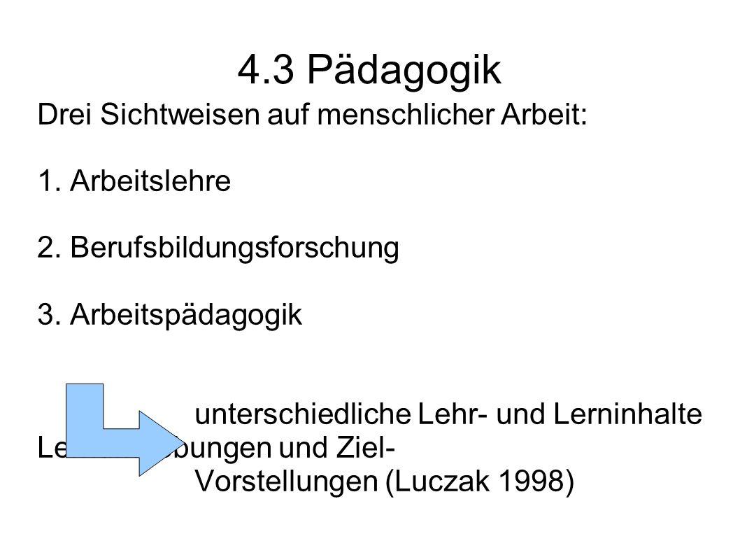 4.3 Pädagogik Drei Sichtweisen auf menschlicher Arbeit: 1. Arbeitslehre 2. Berufsbildungsforschung 3. Arbeitspädagogik unterschiedliche Lehr- und Lern