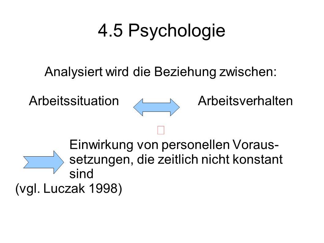 4.5 Psychologie Analysiert wird die Beziehung zwischen: Arbeitssituation Arbeitsverhalten Einwirkung von personellen Voraus- setzungen, die zeitlich n