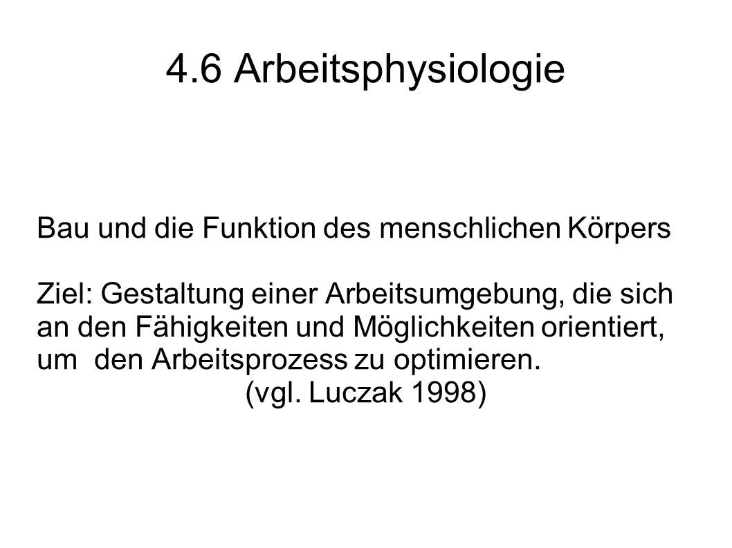 4.6 Arbeitsphysiologie Bau und die Funktion des menschlichen Körpers Ziel: Gestaltung einer Arbeitsumgebung, die sich an den Fähigkeiten und Möglichke