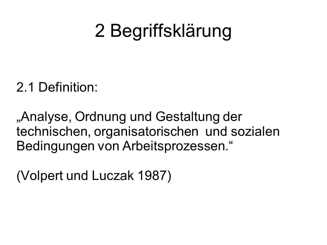 2 Begriffsklärung 2.1 Definition: Analyse, Ordnung und Gestaltung der technischen, organisatorischen und sozialen Bedingungen von Arbeitsprozessen. (V
