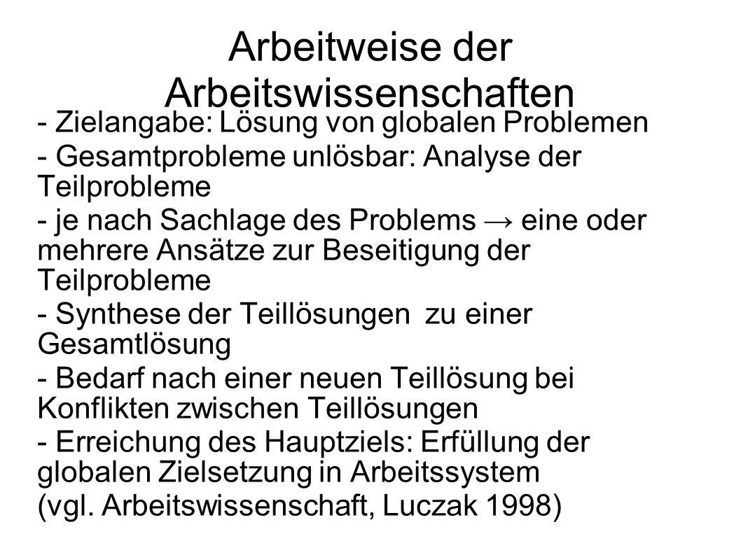 Arbeitweise der Arbeitswissenschaften - Zielangabe: Lösung von globalen Problemen - Gesamtprobleme unlösbar: Analyse der Teilprobleme - je nach Sachla