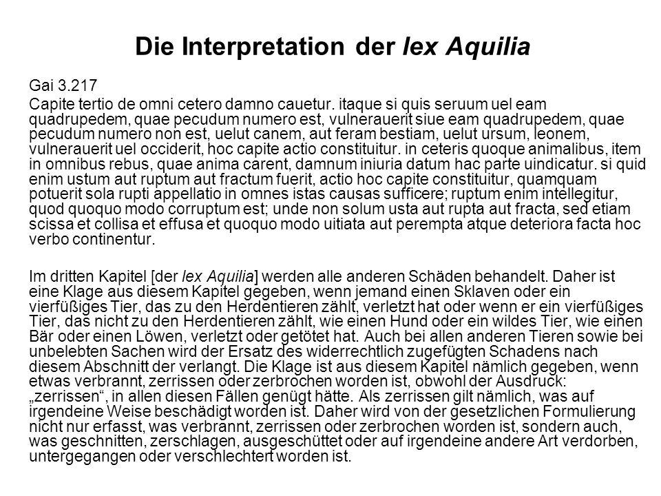Die Interpretation der lex Aquilia Gai 3.217 Capite tertio de omni cetero damno cauetur. itaque si quis seruum uel eam quadrupedem, quae pecudum numer