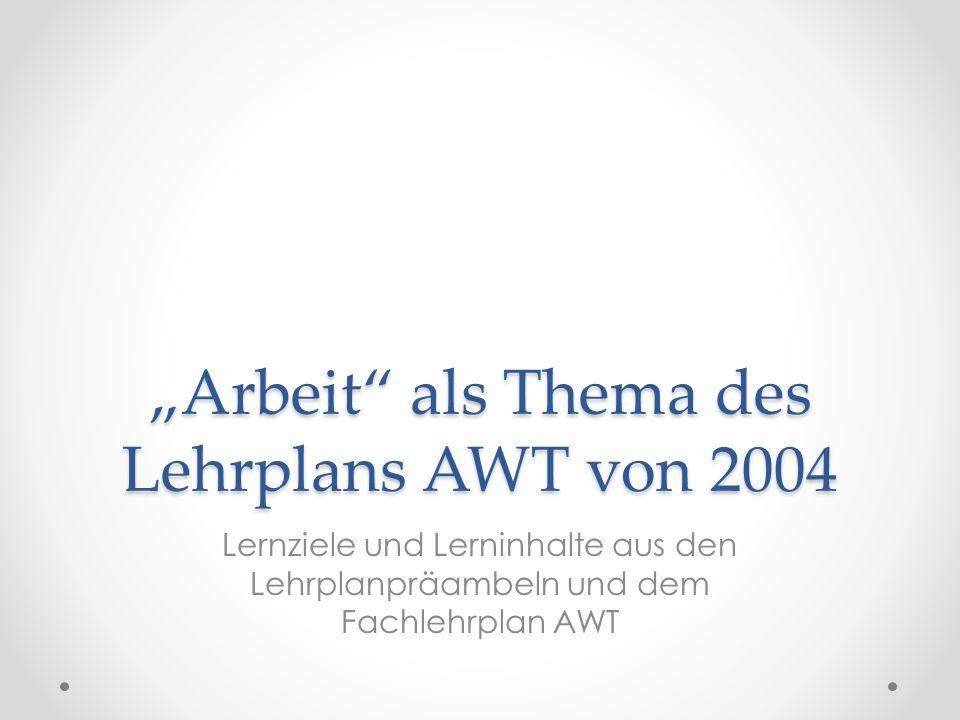 Arbeit als Thema des Lehrplans AWT von 2004 Lernziele und Lerninhalte aus den Lehrplanpräambeln und dem Fachlehrplan AWT