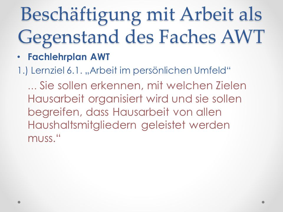 Beschäftigung mit Arbeit als Gegenstand des Faches AWT Fachlehrplan AWT 1.) Lernziel 6.1. Arbeit im persönlichen Umfeld … Sie sollen erkennen, mit wel