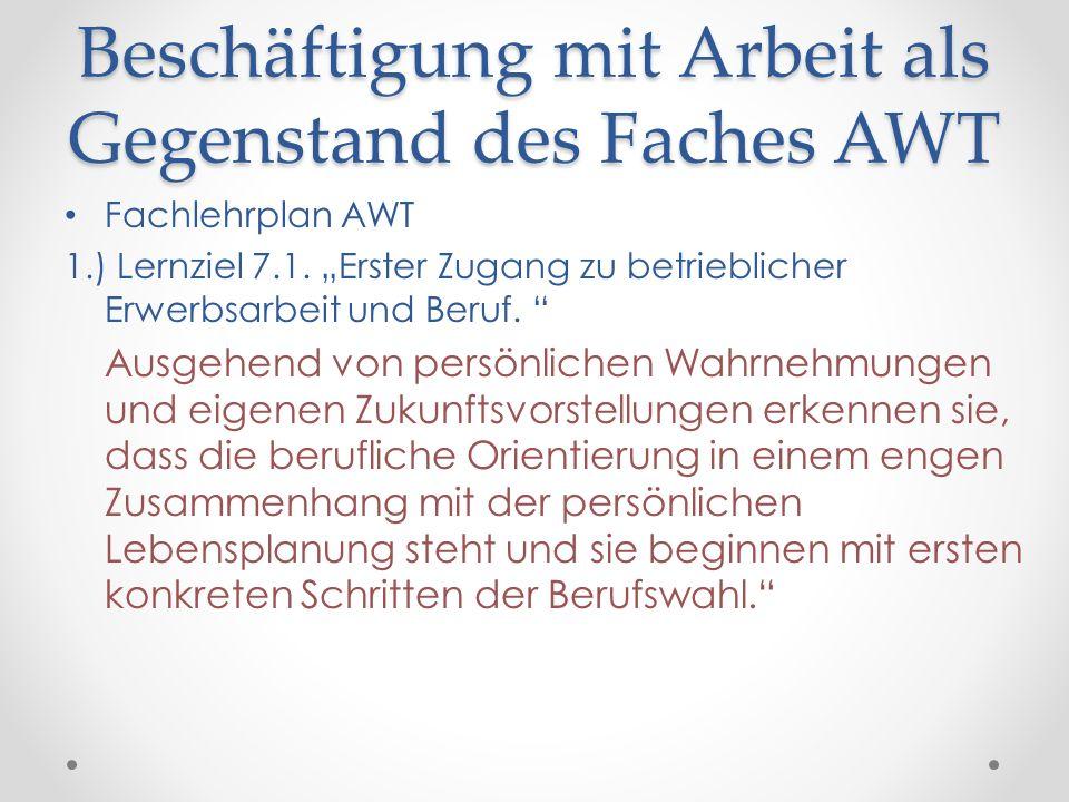 Beschäftigung mit Arbeit als Gegenstand des Faches AWT Fachlehrplan AWT 1.) Lernziel 7.1. Erster Zugang zu betrieblicher Erwerbsarbeit und Beruf. Ausg