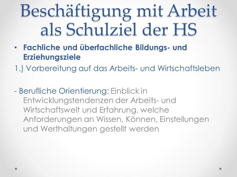Beschäftigung mit Arbeit als Schulziel der HS Fachliche und überfachliche Bildungs- und Erziehungsziele 1.) Vorbereitung auf das Arbeits- und Wirtscha