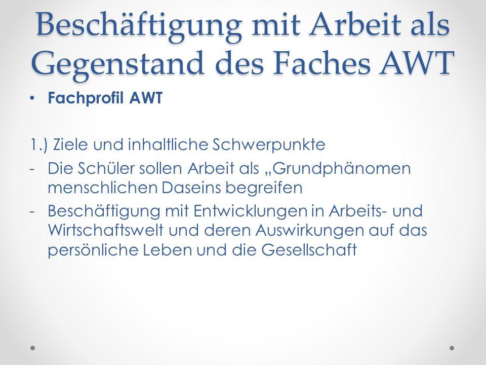 Beschäftigung mit Arbeit als Gegenstand des Faches AWT Fachprofil AWT 1.) Ziele und inhaltliche Schwerpunkte -Die Schüler sollen Arbeit als Grundphäno