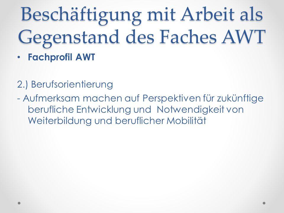 Beschäftigung mit Arbeit als Gegenstand des Faches AWT Fachprofil AWT 2.) Berufsorientierung - Aufmerksam machen auf Perspektiven für zukünftige beruf