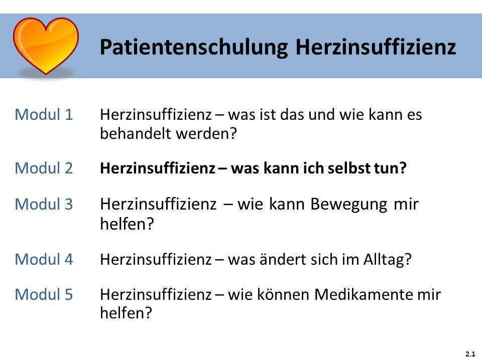 2.1 Patientenschulung Herzinsuffizienz Modul 1 Herzinsuffizienz – was ist das und wie kann es behandelt werden? Modul 2Herzinsuffizienz – was kann ich