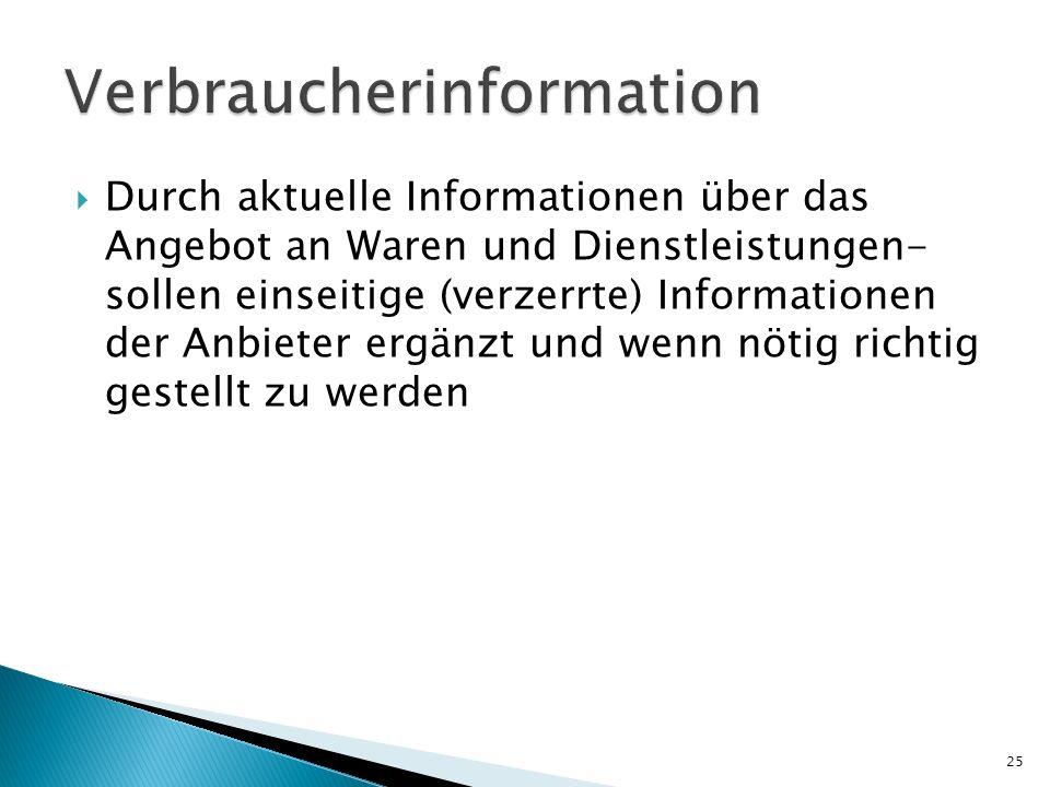 Durch aktuelle Informationen über das Angebot an Waren und Dienstleistungen- sollen einseitige (verzerrte) Informationen der Anbieter ergänzt und wenn nötig richtig gestellt zu werden 25