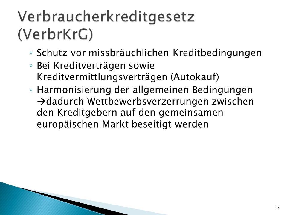 Schutz vor missbräuchlichen Kreditbedingungen Bei Kreditverträgen sowie Kreditvermittlungsverträgen (Autokauf) Harmonisierung der allgemeinen Bedingungen dadurch Wettbewerbsverzerrungen zwischen den Kreditgebern auf den gemeinsamen europäischen Markt beseitigt werden 34
