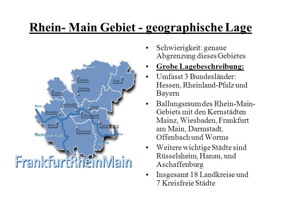 Rhein- Main Gebiet - geographische Lage Schwierigkeit: genaue Abgrenzung dieses Gebietes Grobe Lagebeschreibung: Umfasst 3 Bundesländer: Hessen, Rheinland-Pfalz und Bayern Ballungsraum des Rhein-Main- Gebiets mit den Kernstädten Mainz, Wiesbaden, Frankfurt am Main, Darmstadt, Offenbach und Worms Weitere wichtige Städte sind Rüsselsheim, Hanau, und Aschaffenburg Insgesamt 18 Landkreise und 7 Kreisfreie Städte