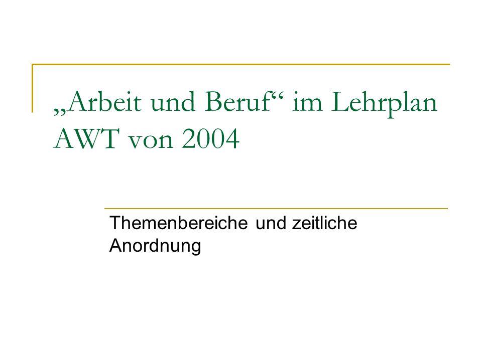 Arbeit und Beruf im Lehrplan AWT von 2004 Themenbereiche und zeitliche Anordnung