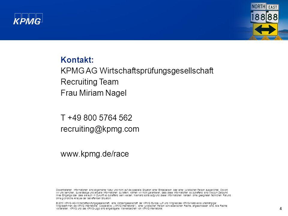 4 Kontakt: KPMG AG Wirtschaftsprüfungsgesellschaft Recruiting Team Frau Miriam Nagel T +49 800 5764 562 recruiting@kpmg.com www.kpmg.de/race Die enthaltenen Informationen sind allgemeiner Natur und nicht auf die spezielle Situation einer Einzelperson oder einer juristischen Person ausgerichtet.