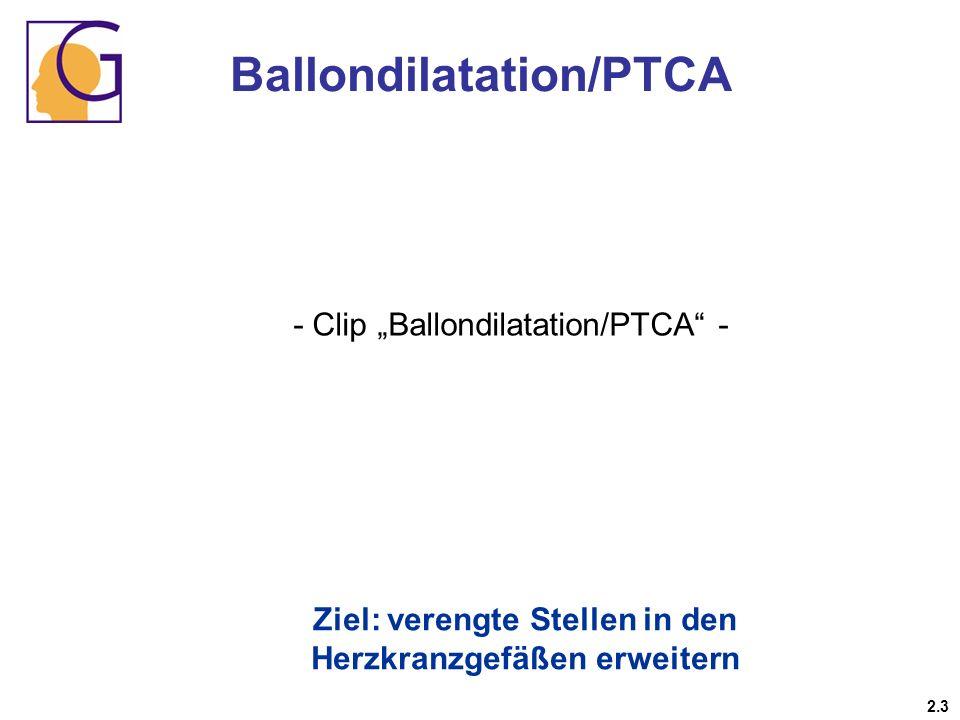 Ballondilatation/PTCA Ziel: verengte Stellen in den Herzkranzgefäßen erweitern 2.3 - Clip Ballondilatation/PTCA -