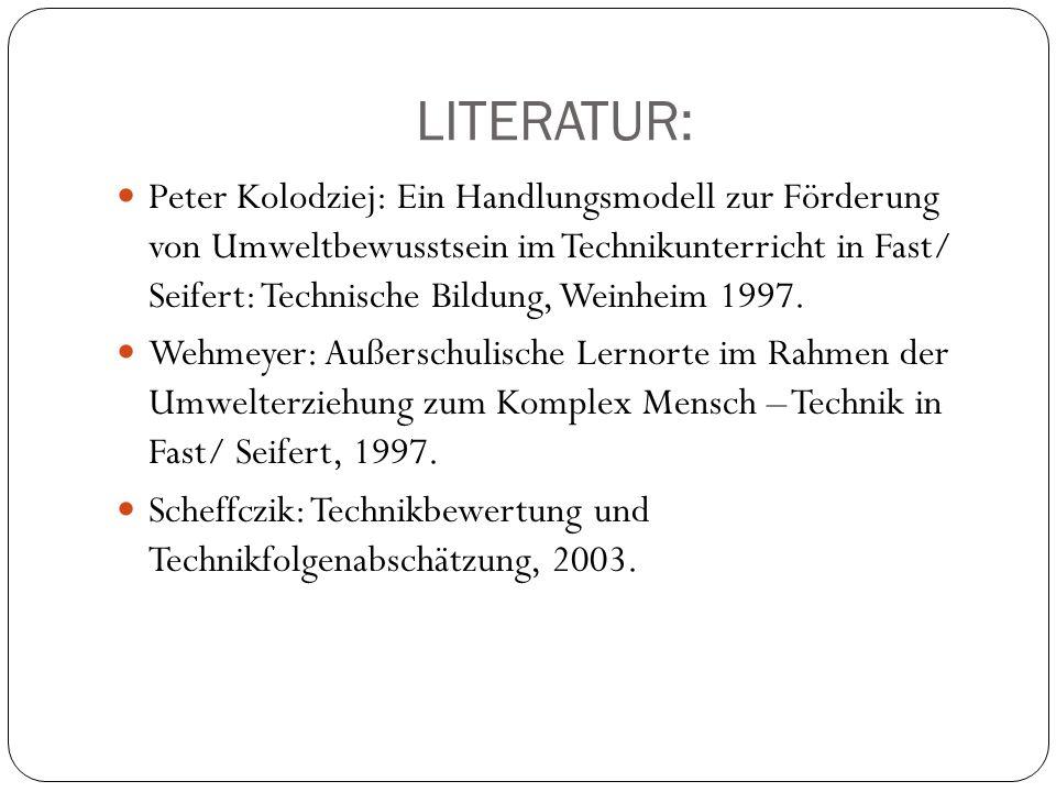 LITERATUR: Peter Kolodziej: Ein Handlungsmodell zur Förderung von Umweltbewusstsein im Technikunterricht in Fast/ Seifert: Technische Bildung, Weinhei