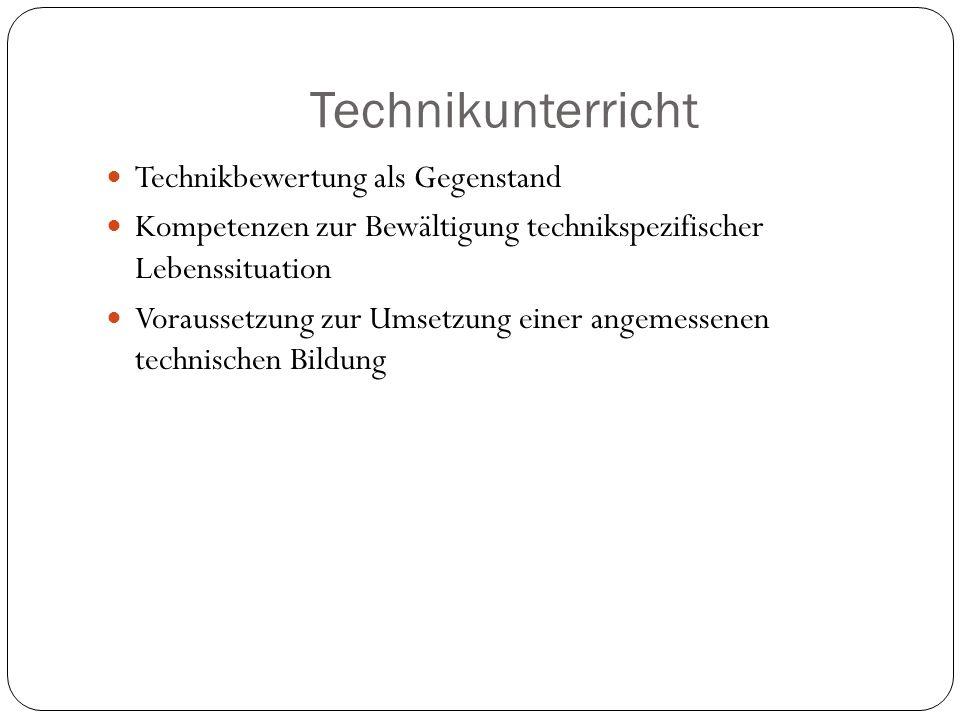 Technikunterricht Technikbewertung als Gegenstand Kompetenzen zur Bewältigung technikspezifischer Lebenssituation Voraussetzung zur Umsetzung einer an
