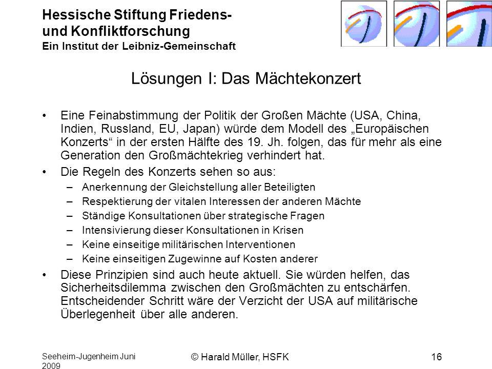 Hessische Stiftung Friedens- und Konfliktforschung Ein Institut der Leibniz-Gemeinschaft Seeheim-Jugenheim Juni 2009 © Harald Müller, HSFK16 Lösungen