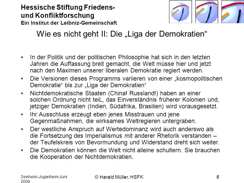 Hessische Stiftung Friedens- und Konfliktforschung Ein Institut der Leibniz-Gemeinschaft Seeheim-Jugenheim Juni 2009 © Harald Müller, HSFK6 Wie es nic