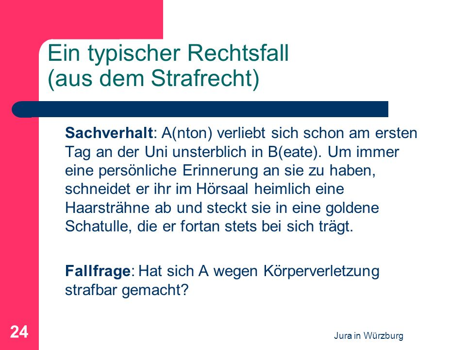 Jura in Würzburg 24 Ein typischer Rechtsfall (aus dem Strafrecht) Sachverhalt: A(nton) verliebt sich schon am ersten Tag an der Uni unsterblich in B(e