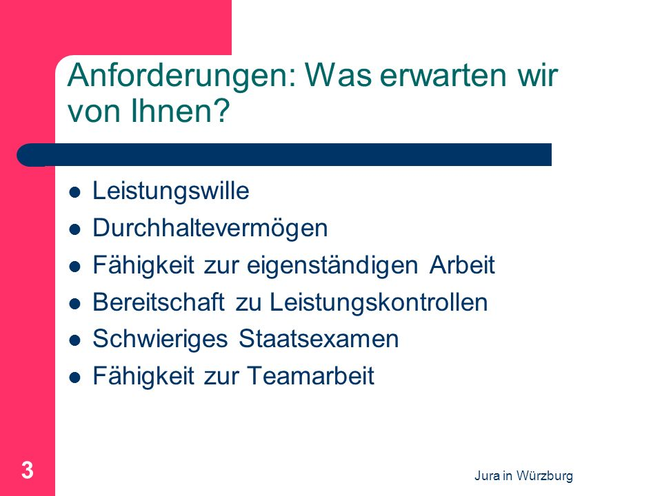 Jura in Würzburg 3 Anforderungen: Was erwarten wir von Ihnen? Leistungswille Durchhaltevermögen Fähigkeit zur eigenständigen Arbeit Bereitschaft zu Le