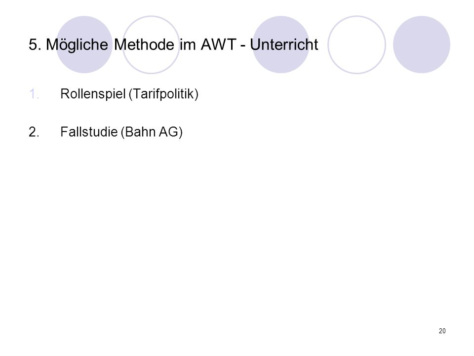 20 5. Mögliche Methode im AWT - Unterricht 1.Rollenspiel (Tarifpolitik) 2. Fallstudie (Bahn AG)