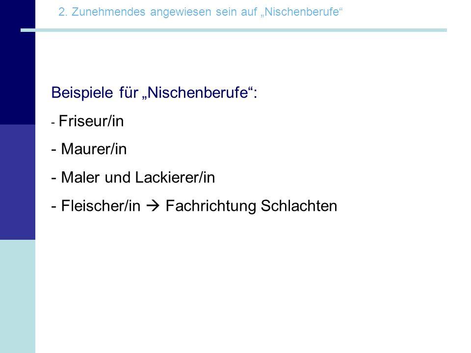 Beispiele für Nischenberufe: - Friseur/in - Maurer/in - Maler und Lackierer/in - Fleischer/in Fachrichtung Schlachten 2. Zunehmendes angewiesen sein a