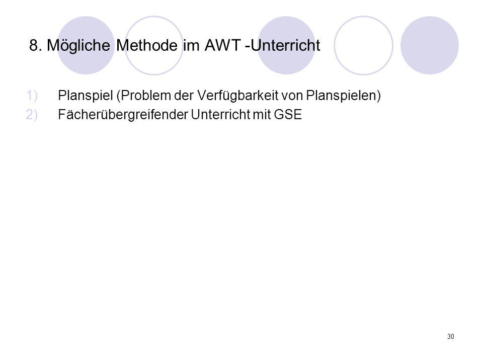 30 8. Mögliche Methode im AWT -Unterricht 1)Planspiel (Problem der Verfügbarkeit von Planspielen) 2)Fächerübergreifender Unterricht mit GSE