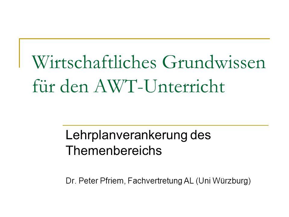 Wirtschaftliches Grundwissen für den AWT-Unterricht Lehrplanverankerung des Themenbereichs Dr. Peter Pfriem, Fachvertretung AL (Uni Würzburg)