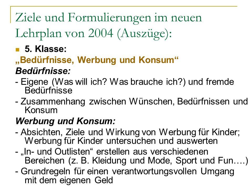 Ziele und Formulierungen im neuen Lehrplan von 2004 (Auszüge): 5. Klasse: Bedürfnisse, Werbung und Konsum Bedürfnisse: - Eigene (Was will ich? Was bra