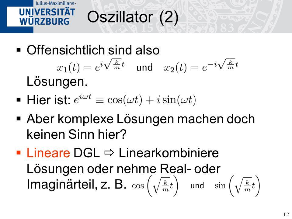 12 Oszillator (2) Offensichtlich sind also Lösungen. Hier ist: Aber komplexe Lösungen machen doch keinen Sinn hier? Lineare DGL Linearkombiniere Lösun