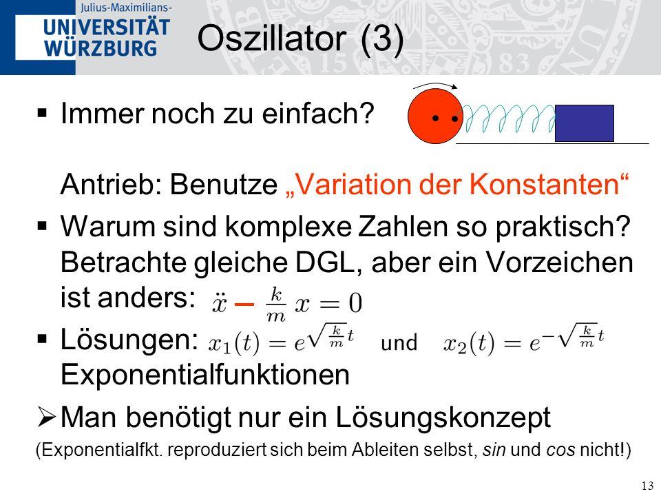 13 Oszillator (3) Immer noch zu einfach? Antrieb: Benutze Variation der Konstanten Warum sind komplexe Zahlen so praktisch? Betrachte gleiche DGL, abe