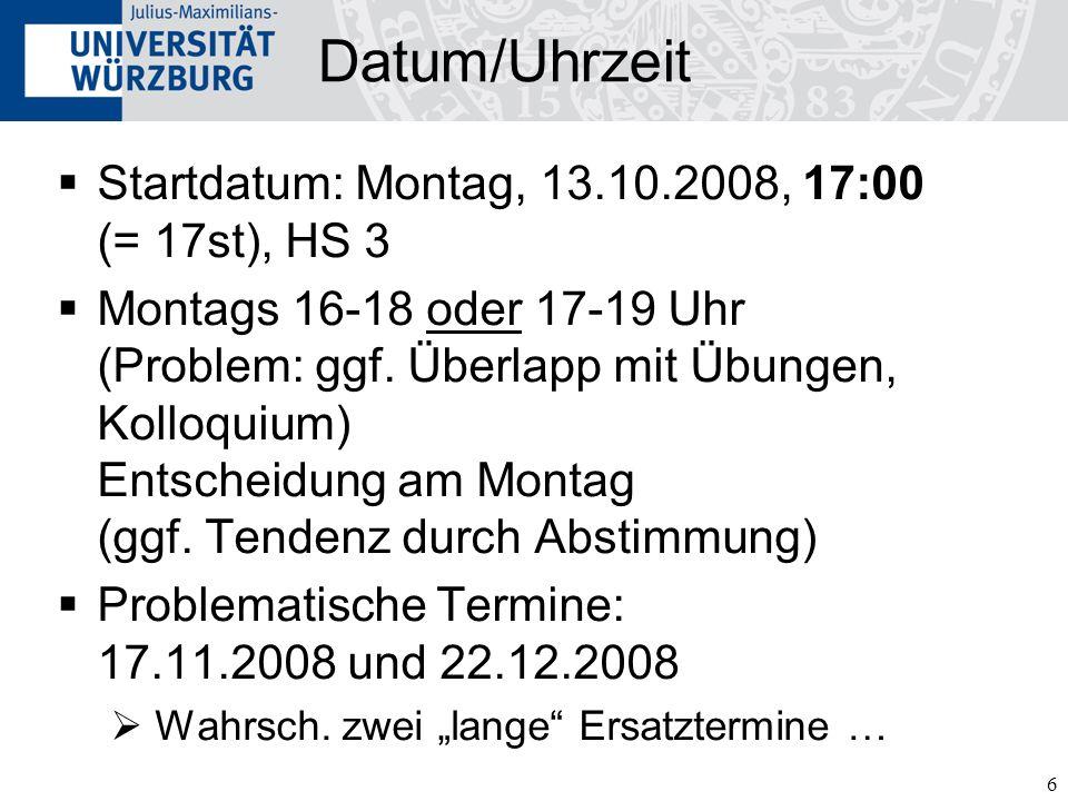6 Datum/Uhrzeit Startdatum: Montag, 13.10.2008, 17:00 (= 17st), HS 3 Montags 16-18 oder 17-19 Uhr (Problem: ggf. Überlapp mit Übungen, Kolloquium) Ent