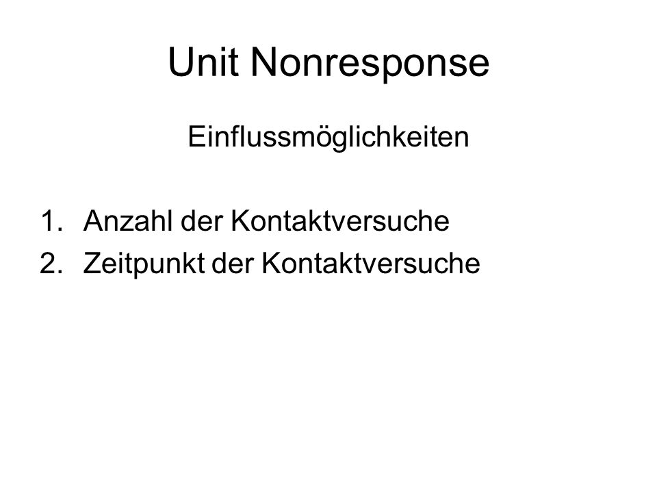 Unit Nonresponse Einflussmöglichkeiten 1.Anzahl der Kontaktversuche 2.Zeitpunkt der Kontaktversuche