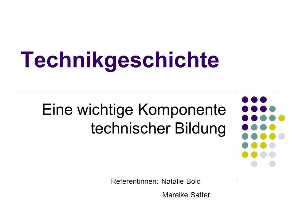 Technikgeschichte Eine wichtige Komponente technischer Bildung Referentinnen: Natalie Bold Mareike Satter