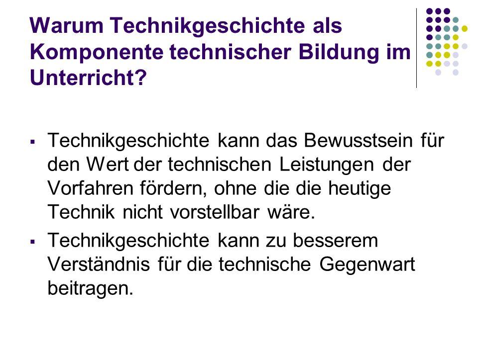 Warum Technikgeschichte als Komponente technischer Bildung im Unterricht? Technikgeschichte kann das Bewusstsein für den Wert der technischen Leistung