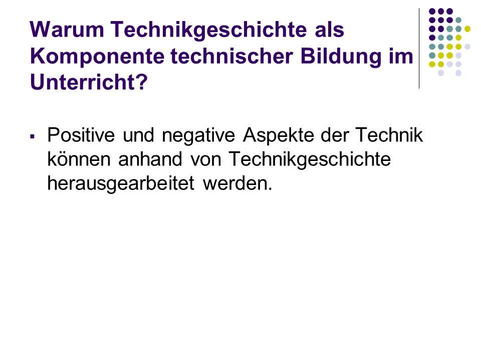 Warum Technikgeschichte als Komponente technischer Bildung im Unterricht? Positive und negative Aspekte der Technik können anhand von Technikgeschicht