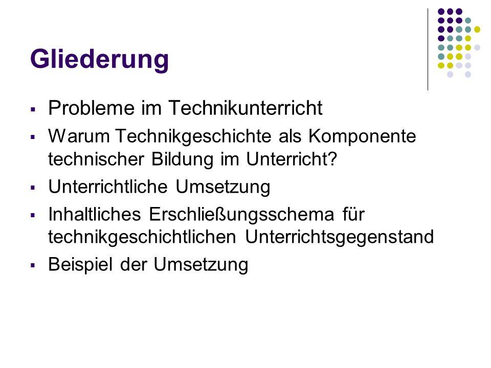 Gliederung Probleme im Technikunterricht Warum Technikgeschichte als Komponente technischer Bildung im Unterricht? Unterrichtliche Umsetzung Inhaltlic