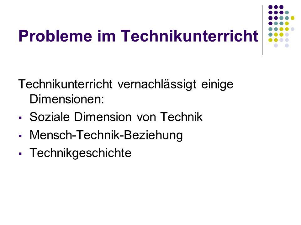 Probleme im Technikunterricht Technikunterricht vernachlässigt einige Dimensionen: Soziale Dimension von Technik Mensch-Technik-Beziehung Technikgesch