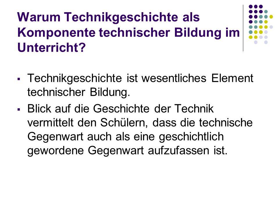 Warum Technikgeschichte als Komponente technischer Bildung im Unterricht? Technikgeschichte ist wesentliches Element technischer Bildung. Blick auf di